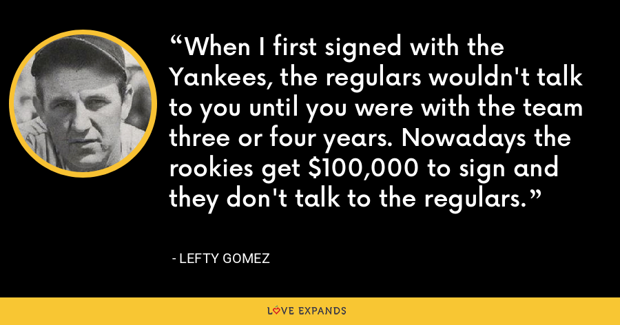 When I first signed with the Yankees, the regulars wouldn't talk to you until you were with the team three or four years. Nowadays the rookies get $100,000 to sign and they don't talk to the regulars. - Lefty Gomez