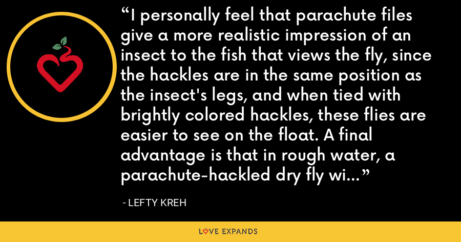 I personally feel that parachute files give a more realistic impression of an insect to the fish that views the fly, since the hackles are in the same position as the insect's legs, and when tied with brightly colored hackles, these flies are easier to see on the float. A final advantage is that in rough water, a parachute-hackled dry fly will float longer and better than a conventional one - Lefty Kreh