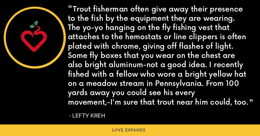 Trout fisherman often give away their presence to the fish by the equipment they are wearing. The yo-yo hanging on the fly fishing vest that attaches to the hemostats or line clippers is often plated with chrome, giving off flashes of light. Some fly boxes that you wear on the chest are also bright aluminum-not a good idea. I recently fished with a fellow who wore a bright yellow hat on a meadow stream in Pennsylvania. From 100 yards away you could see his every movement,-I'm sure that trout near him could, too. - Lefty Kreh