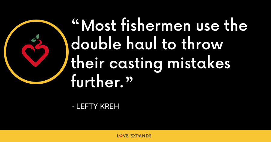Most fishermen use the double haul to throw their casting mistakes further. - Lefty Kreh