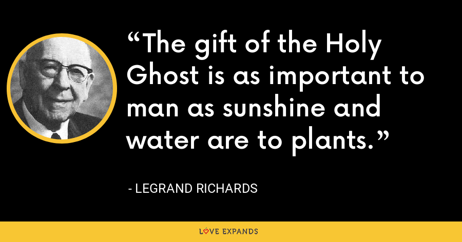 The gift of the Holy Ghost is as important to man as sunshine and water are to plants. - LeGrand Richards