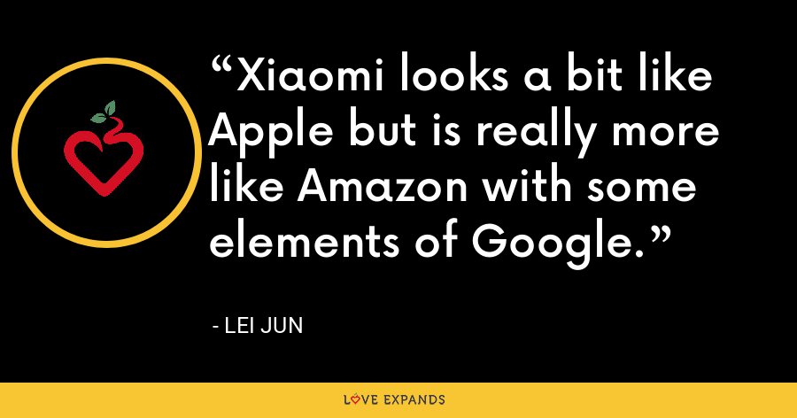 Xiaomi looks a bit like Apple but is really more like Amazon with some elements of Google. - Lei Jun