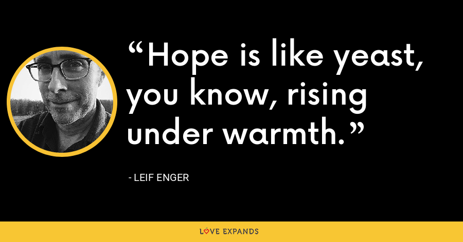 Hope is like yeast, you know, rising under warmth. - Leif Enger