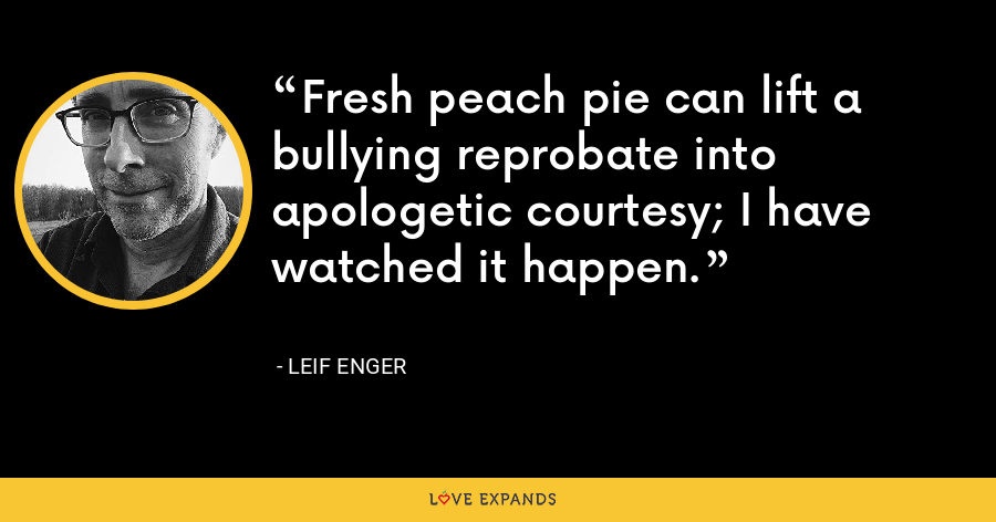 Fresh peach pie can lift a bullying reprobate into apologetic courtesy; I have watched it happen. - Leif Enger
