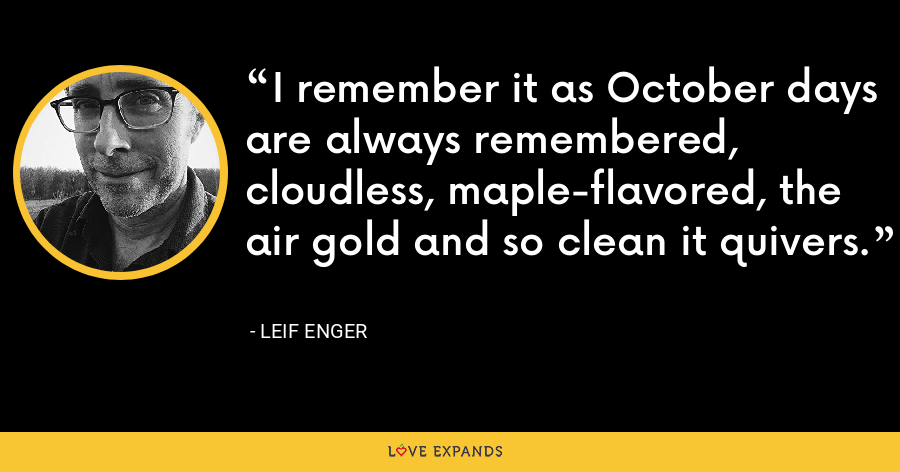 I remember it as October days are always remembered, cloudless, maple-flavored, the air gold and so clean it quivers. - Leif Enger