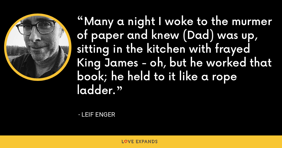 Many a night I woke to the murmer of paper and knew (Dad) was up, sitting in the kitchen with frayed King James - oh, but he worked that book; he held to it like a rope ladder. - Leif Enger