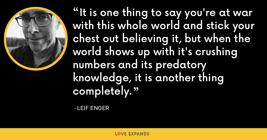 It is one thing to say you're at war with this whole world and stick your chest out believing it, but when the world shows up with it's crushing numbers and its predatory knowledge, it is another thing completely. - Leif Enger