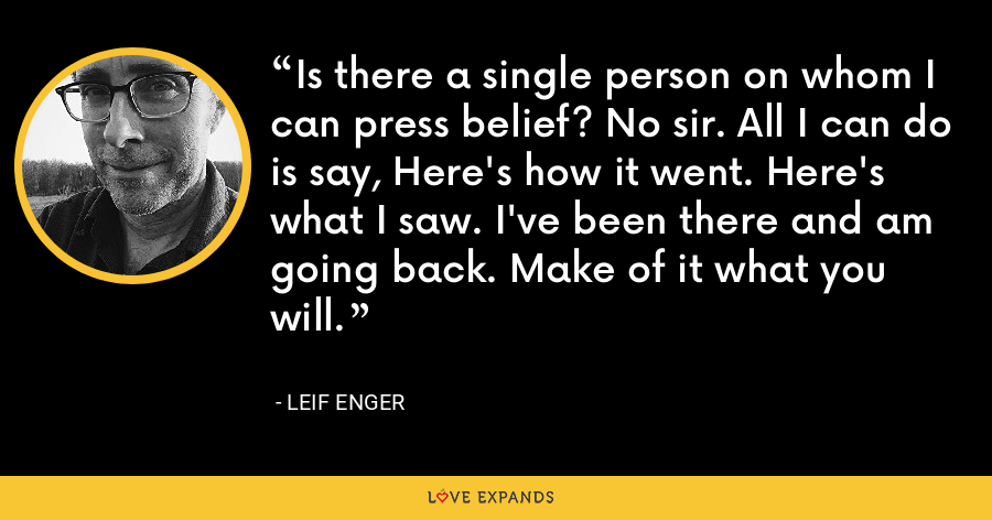 Is there a single person on whom I can press belief? No sir. All I can do is say, Here's how it went. Here's what I saw. I've been there and am going back. Make of it what you will. - Leif Enger