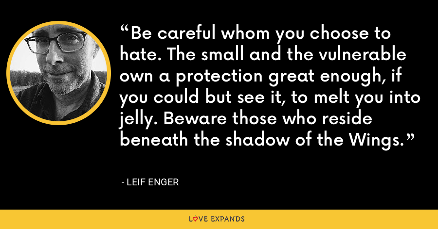 Be careful whom you choose to hate. The small and the vulnerable own a protection great enough, if you could but see it, to melt you into jelly. Beware those who reside beneath the shadow of the Wings. - Leif Enger