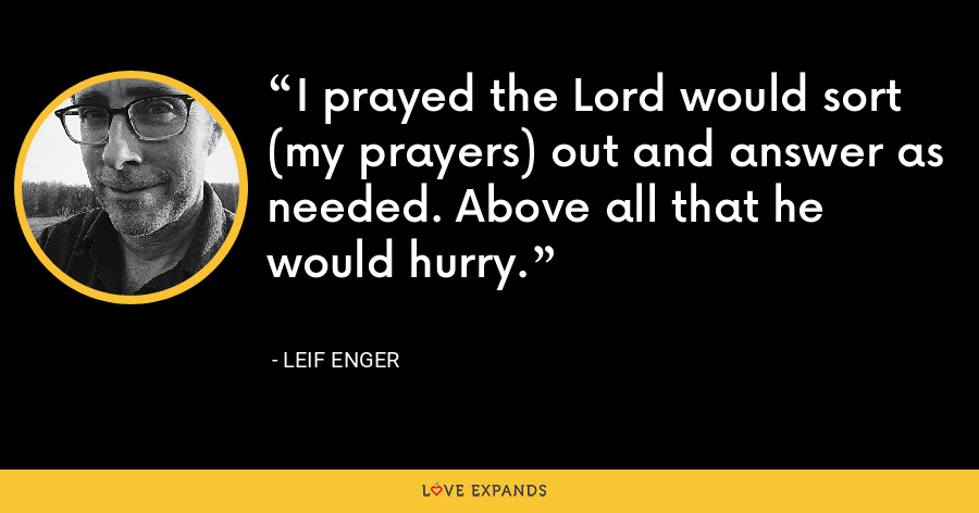 I prayed the Lord would sort (my prayers) out and answer as needed. Above all that he would hurry. - Leif Enger