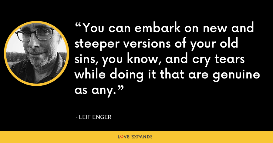 You can embark on new and steeper versions of your old sins, you know, and cry tears while doing it that are genuine as any. - Leif Enger