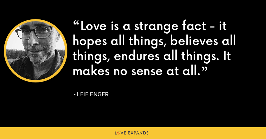 Love is a strange fact - it hopes all things, believes all things, endures all things. It makes no sense at all. - Leif Enger