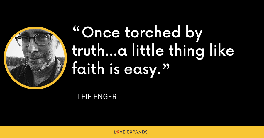 Once torched by truth...a little thing like faith is easy. - Leif Enger