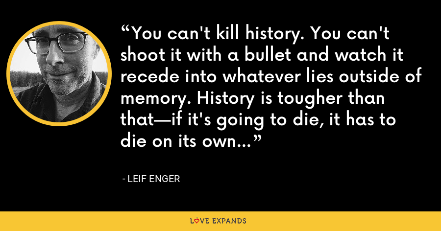 You can't kill history. You can't shoot it with a bullet and watch it recede into whatever lies outside of memory. History is tougher than that—if it's going to die, it has to die on its own - Leif Enger