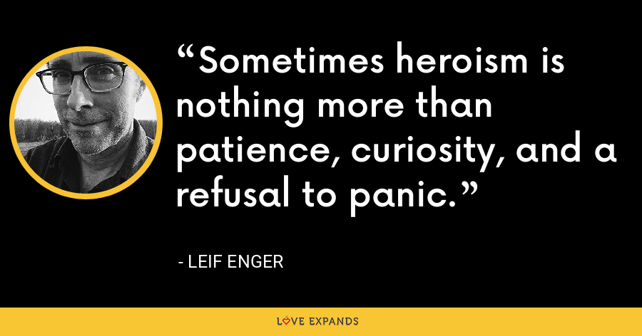 Sometimes heroism is nothing more than patience, curiosity, and a refusal to panic. - Leif Enger