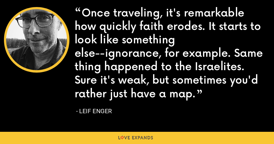 Once traveling, it's remarkable how quickly faith erodes. It starts to look like something else--ignorance, for example. Same thing happened to the Israelites. Sure it's weak, but sometimes you'd rather just have a map. - Leif Enger
