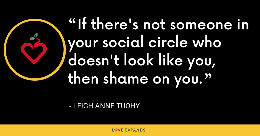 If there's not someone in your social circle who doesn't look like you, then shame on you. - Leigh Anne Tuohy