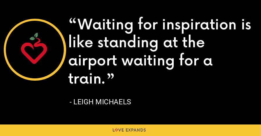 Waiting for inspiration is like standing at the airport waiting for a train. - Leigh Michaels
