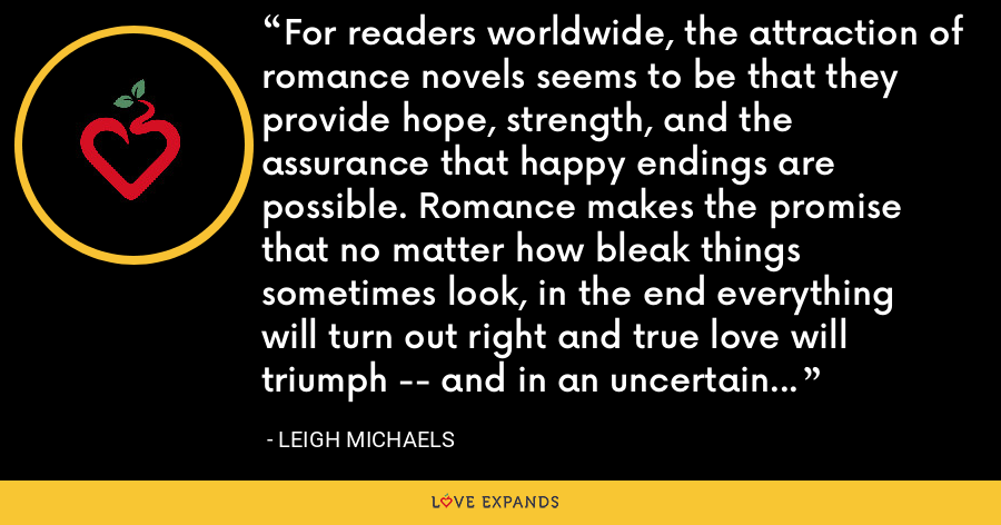For readers worldwide, the attraction of romance novels seems to be that they provide hope, strength, and the assurance that happy endings are possible. Romance makes the promise that no matter how bleak things sometimes look, in the end everything will turn out right and true love will triumph -- and in an uncertain world, that's very comforting. - Leigh Michaels