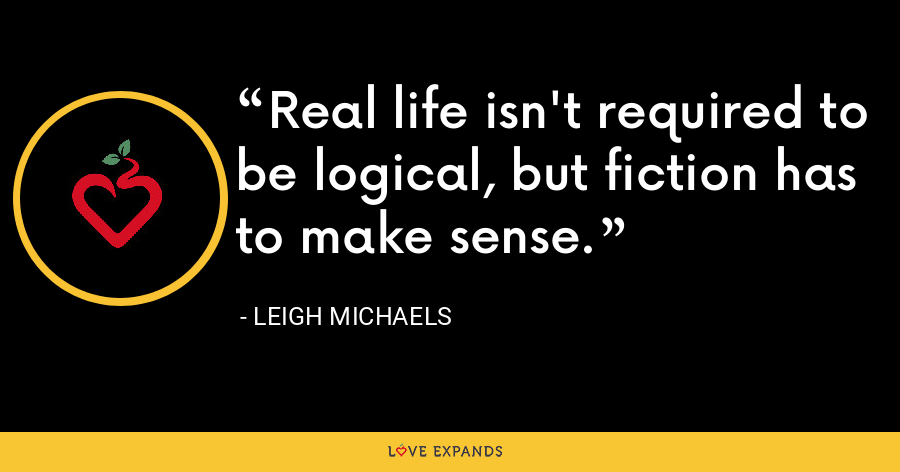 Real life isn't required to be logical, but fiction has to make sense. - Leigh Michaels