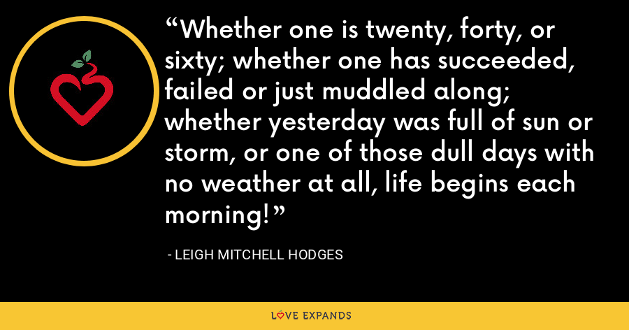 Whether one is twenty, forty, or sixty; whether one has succeeded, failed or just muddled along; whether yesterday was full of sun or storm, or one of those dull days with no weather at all, life begins each morning! - Leigh Mitchell Hodges