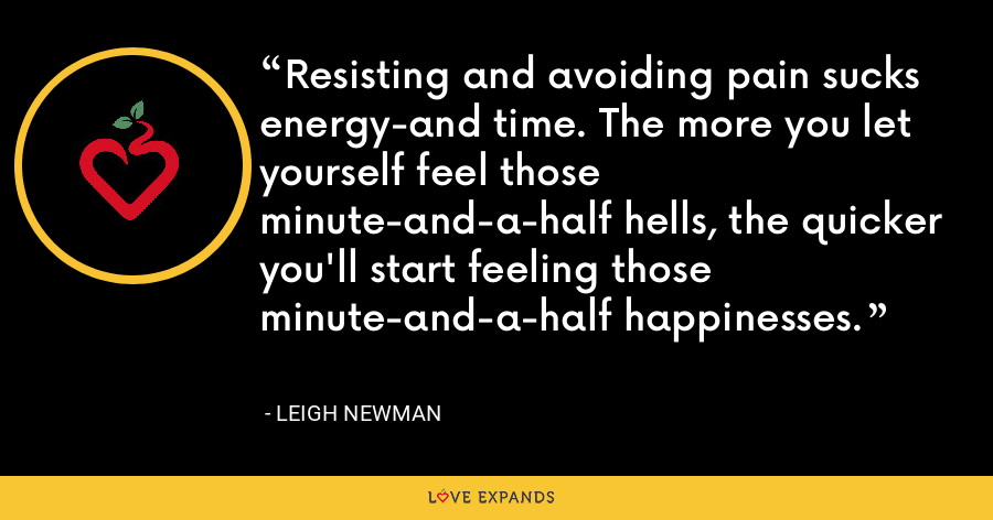 Resisting and avoiding pain sucks energy-and time. The more you let yourself feel those minute-and-a-half hells, the quicker you'll start feeling those minute-and-a-half happinesses. - Leigh Newman
