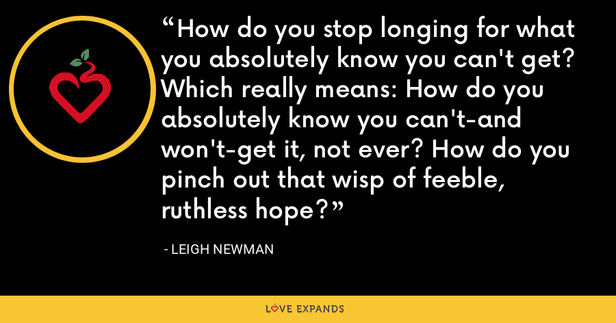 How do you stop longing for what you absolutely know you can't get? Which really means: How do you absolutely know you can't-and won't-get it, not ever? How do you pinch out that wisp of feeble, ruthless hope? - Leigh Newman