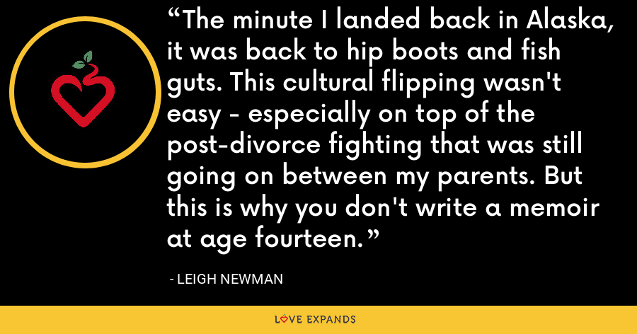 The minute I landed back in Alaska, it was back to hip boots and fish guts. This cultural flipping wasn't easy - especially on top of the post-divorce fighting that was still going on between my parents. But this is why you don't write a memoir at age fourteen. - Leigh Newman