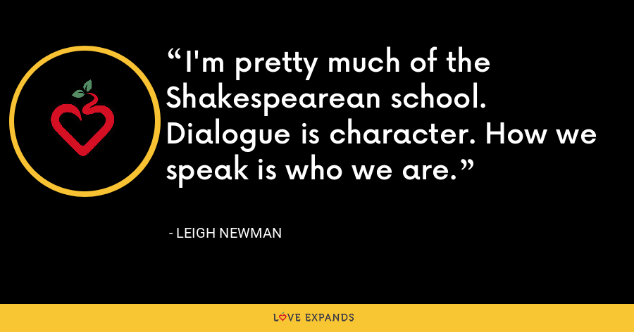 I'm pretty much of the Shakespearean school. Dialogue is character. How we speak is who we are. - Leigh Newman