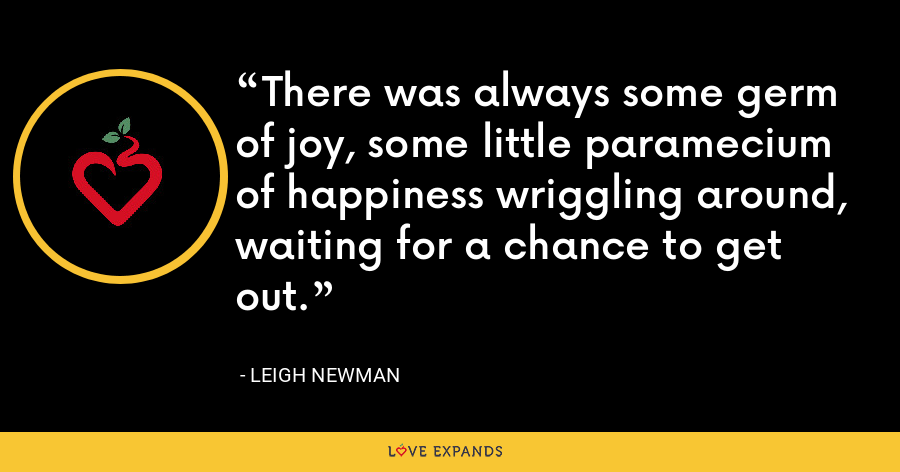 There was always some germ of joy, some little paramecium of happiness wriggling around, waiting for a chance to get out. - Leigh Newman