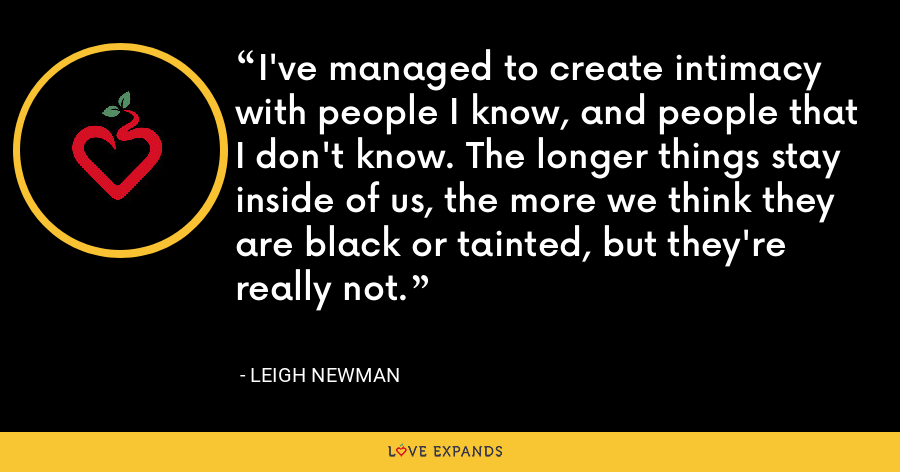 I've managed to create intimacy with people I know, and people that I don't know. The longer things stay inside of us, the more we think they are black or tainted, but they're really not. - Leigh Newman