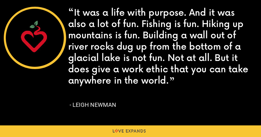 It was a life with purpose. And it was also a lot of fun. Fishing is fun. Hiking up mountains is fun. Building a wall out of river rocks dug up from the bottom of a glacial lake is not fun. Not at all. But it does give a work ethic that you can take anywhere in the world. - Leigh Newman