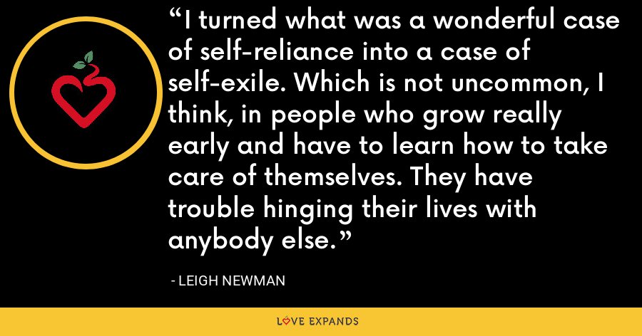 I turned what was a wonderful case of self-reliance into a case of self-exile. Which is not uncommon, I think, in people who grow really early and have to learn how to take care of themselves. They have trouble hinging their lives with anybody else. - Leigh Newman