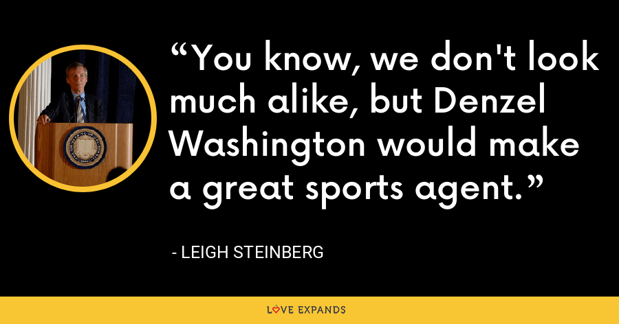 You know, we don't look much alike, but Denzel Washington would make a great sports agent. - Leigh Steinberg