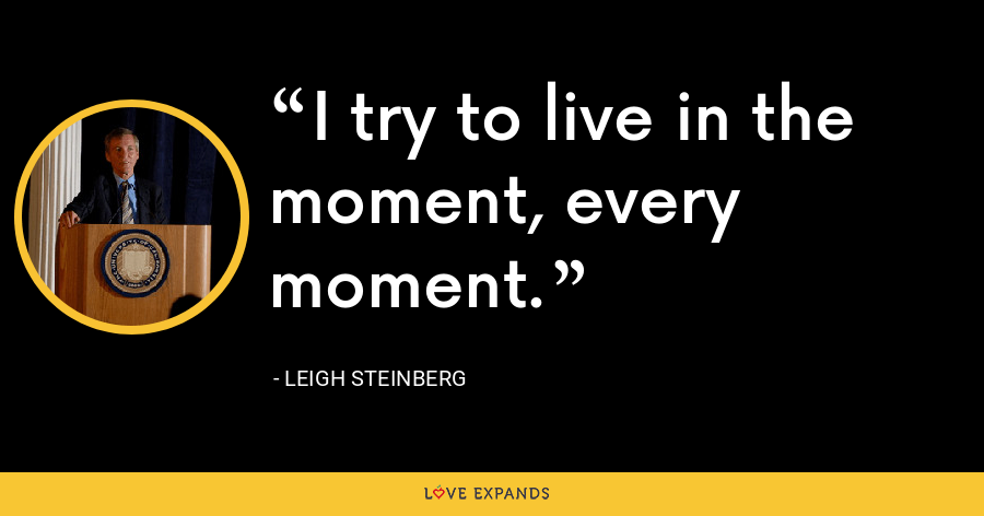 I try to live in the moment, every moment. - Leigh Steinberg