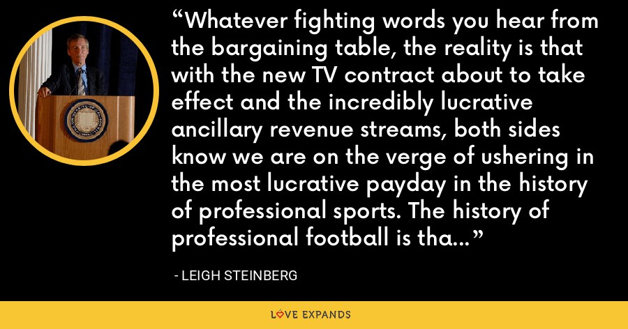 Whatever fighting words you hear from the bargaining table, the reality is that with the new TV contract about to take effect and the incredibly lucrative ancillary revenue streams, both sides know we are on the verge of ushering in the most lucrative payday in the history of professional sports. The history of professional football is that nothing happens until the very last moment. - Leigh Steinberg