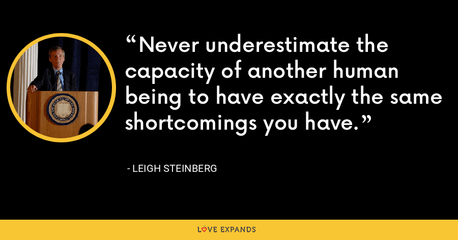 Never underestimate the capacity of another human being to have exactly the same shortcomings you have. - Leigh Steinberg
