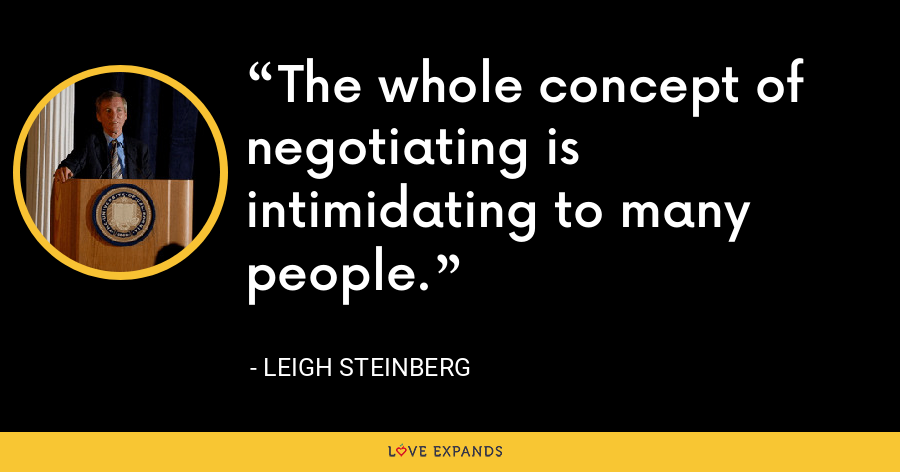 The whole concept of negotiating is intimidating to many people. - Leigh Steinberg