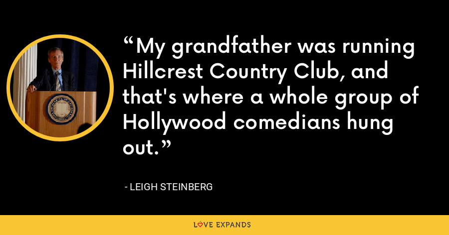 My grandfather was running Hillcrest Country Club, and that's where a whole group of Hollywood comedians hung out. - Leigh Steinberg