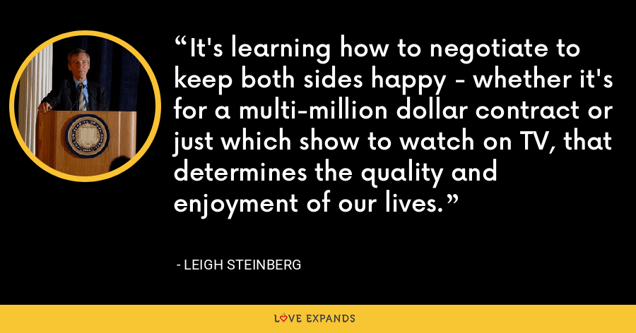 It's learning how to negotiate to keep both sides happy - whether it's for a multi-million dollar contract or just which show to watch on TV, that determines the quality and enjoyment of our lives. - Leigh Steinberg
