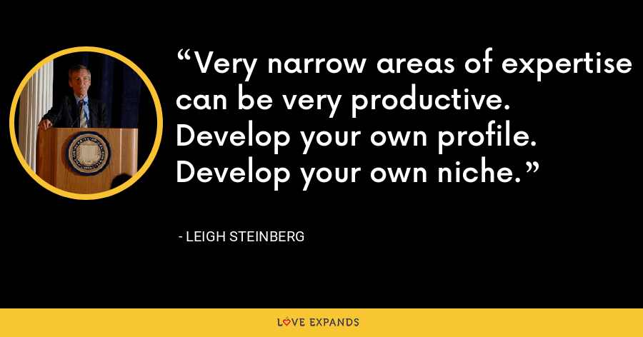 Very narrow areas of expertise can be very productive. Develop your own profile. Develop your own niche. - Leigh Steinberg