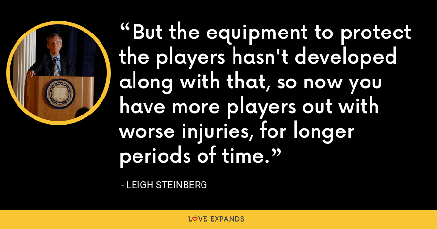 But the equipment to protect the players hasn't developed along with that, so now you have more players out with worse injuries, for longer periods of time. - Leigh Steinberg