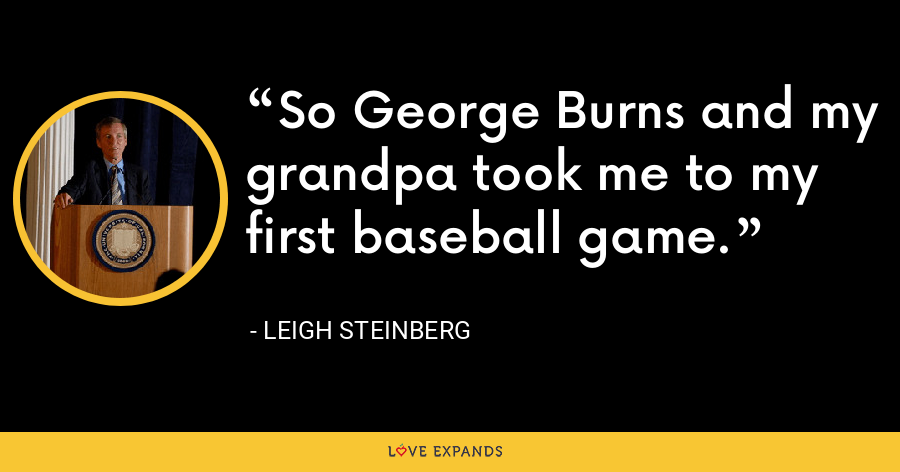So George Burns and my grandpa took me to my first baseball game. - Leigh Steinberg