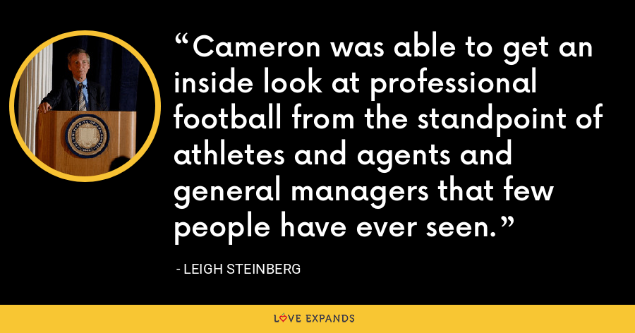 Cameron was able to get an inside look at professional football from the standpoint of athletes and agents and general managers that few people have ever seen. - Leigh Steinberg