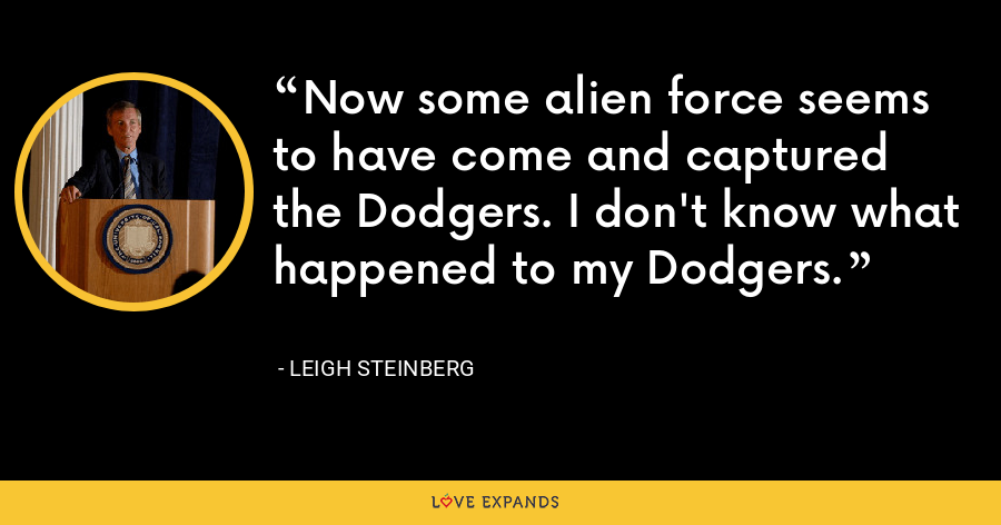 Now some alien force seems to have come and captured the Dodgers. I don't know what happened to my Dodgers. - Leigh Steinberg