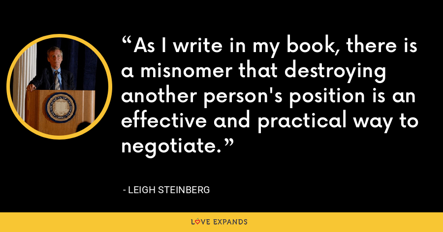 As I write in my book, there is a misnomer that destroying another person's position is an effective and practical way to negotiate. - Leigh Steinberg