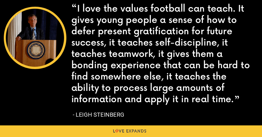 I love the values football can teach. It gives young people a sense of how to defer present gratification for future success, it teaches self-discipline, it teaches teamwork, it gives them a bonding experience that can be hard to find somewhere else, it teaches the ability to process large amounts of information and apply it in real time. - Leigh Steinberg