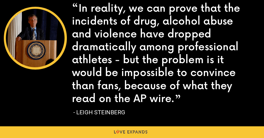 In reality, we can prove that the incidents of drug, alcohol abuse and violence have dropped dramatically among professional athletes - but the problem is it would be impossible to convince than fans, because of what they read on the AP wire. - Leigh Steinberg