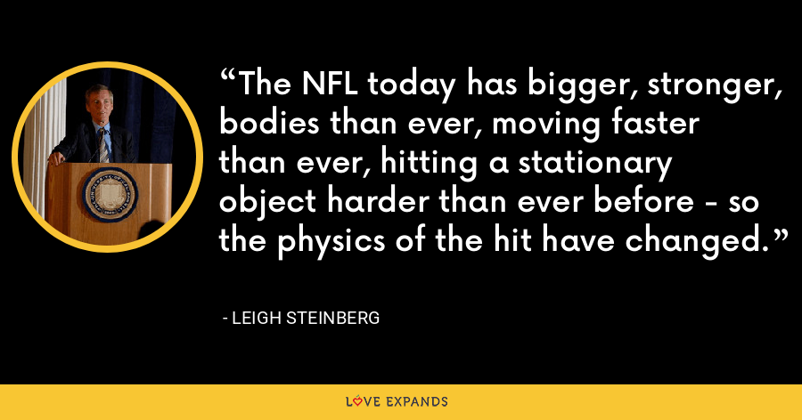 The NFL today has bigger, stronger, bodies than ever, moving faster than ever, hitting a stationary object harder than ever before - so the physics of the hit have changed. - Leigh Steinberg