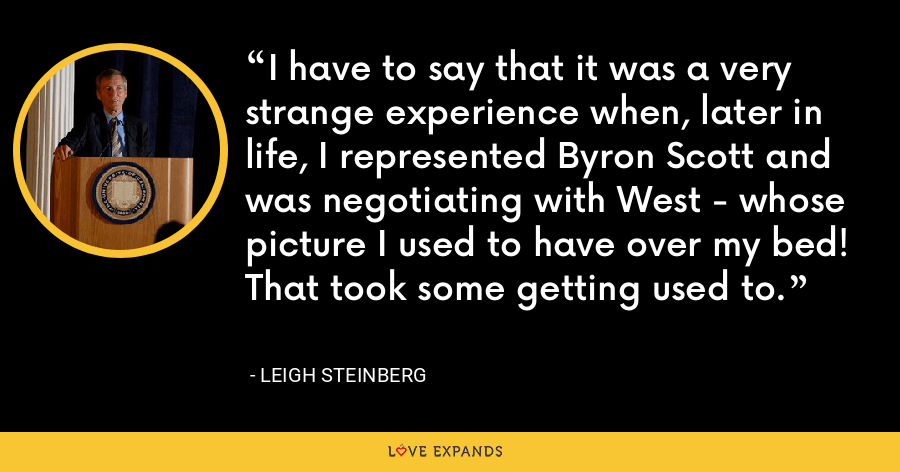 I have to say that it was a very strange experience when, later in life, I represented Byron Scott and was negotiating with West - whose picture I used to have over my bed! That took some getting used to. - Leigh Steinberg